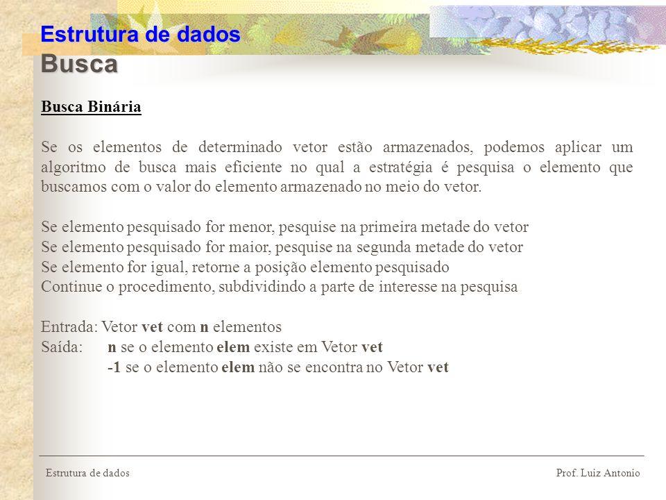 Estrutura de dados Prof. Luiz Antonio Estrutura de dados Busca Busca Binária Se os elementos de determinado vetor estão armazenados, podemos aplicar u