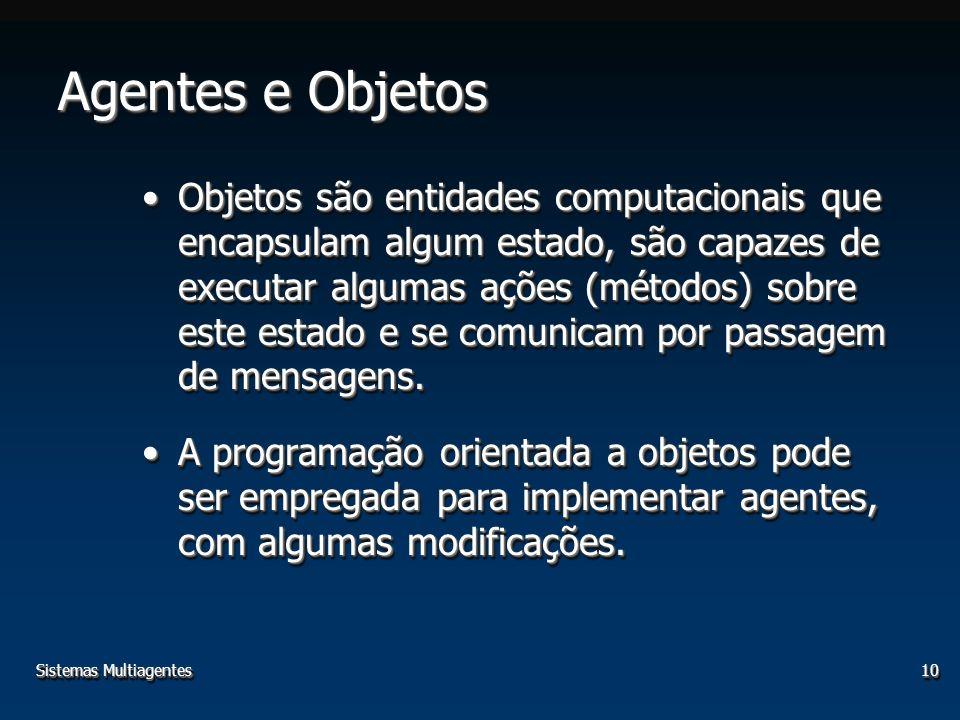 Sistemas Multiagentes10 Agentes e Objetos Objetos são entidades computacionais que encapsulam algum estado, são capazes de executar algumas ações (mét