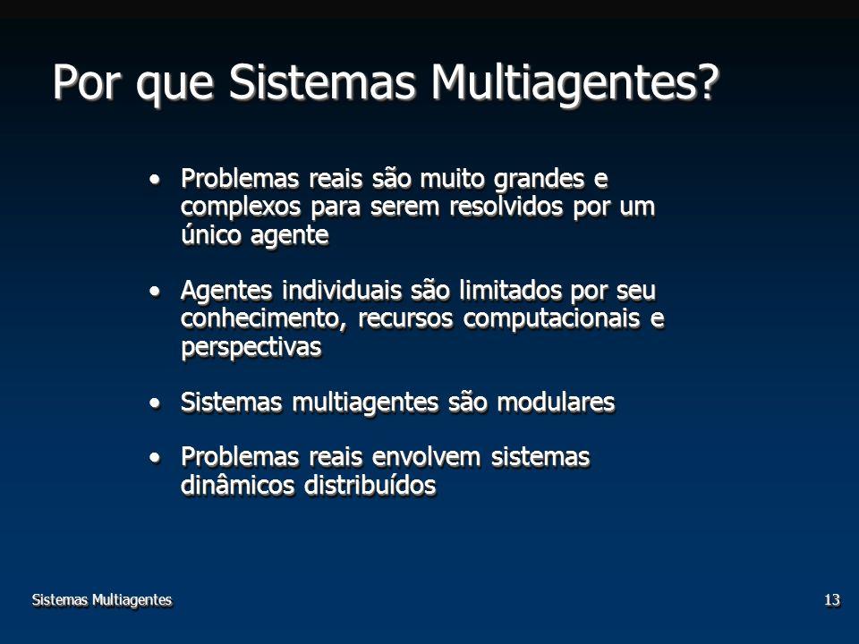 Sistemas Multiagentes13 Por que Sistemas Multiagentes? Problemas reais são muito grandes e complexos para serem resolvidos por um único agenteProblema
