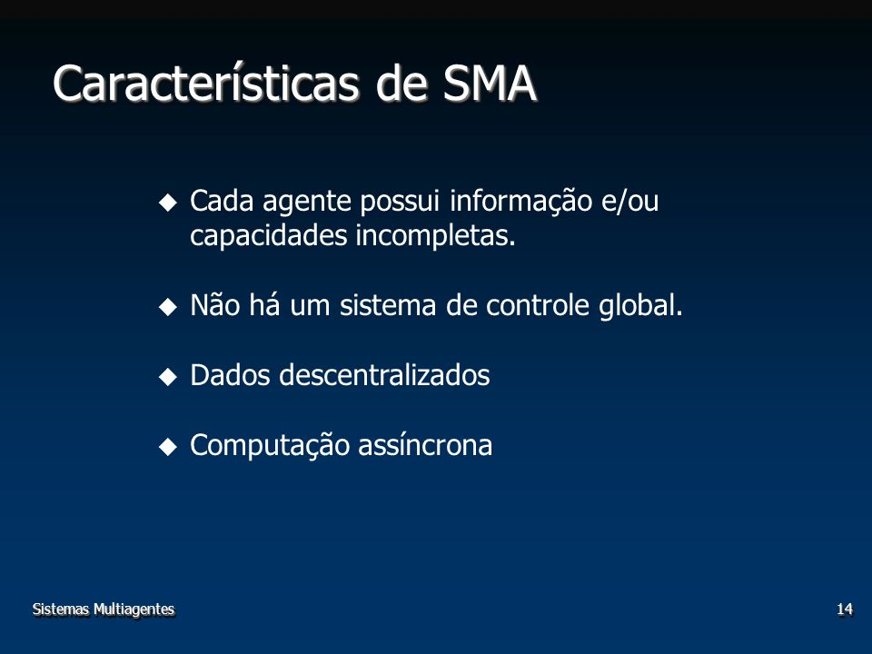 Sistemas Multiagentes14 Características de SMA u Cada agente possui informação e/ou capacidades incompletas. u Não há um sistema de controle global. u