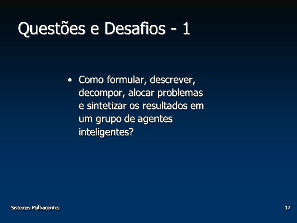 Sistemas Multiagentes17 Questões e Desafios - 1 Como formular, descrever, decompor, alocar problemas e sintetizar os resultados em um grupo de agentes