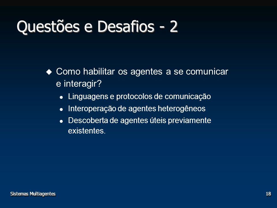 Sistemas Multiagentes18 u Como habilitar os agentes a se comunicar e interagir? Linguagens e protocolos de comunicação Interoperação de agentes hetero
