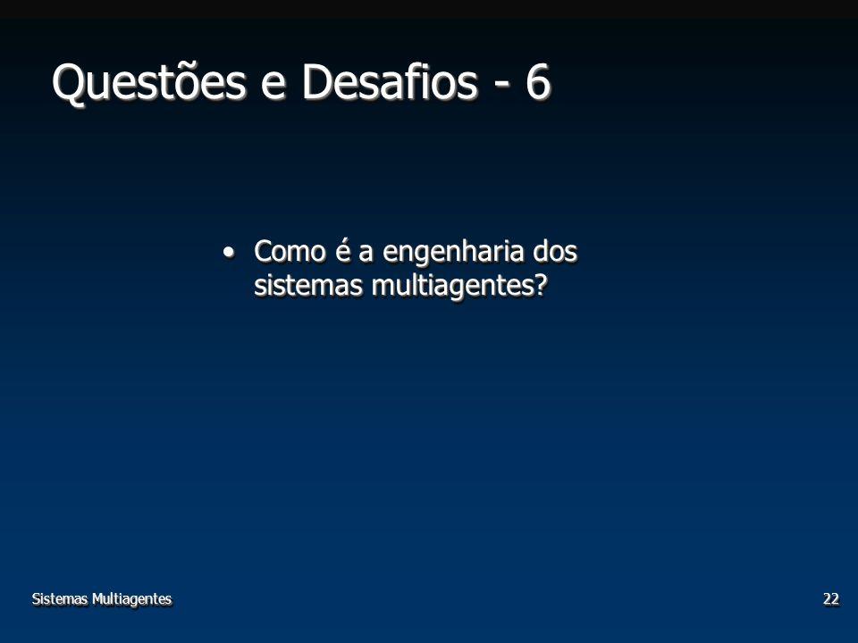 Sistemas Multiagentes22 Como é a engenharia dos sistemas multiagentes?Como é a engenharia dos sistemas multiagentes? Questões e Desafios - 6
