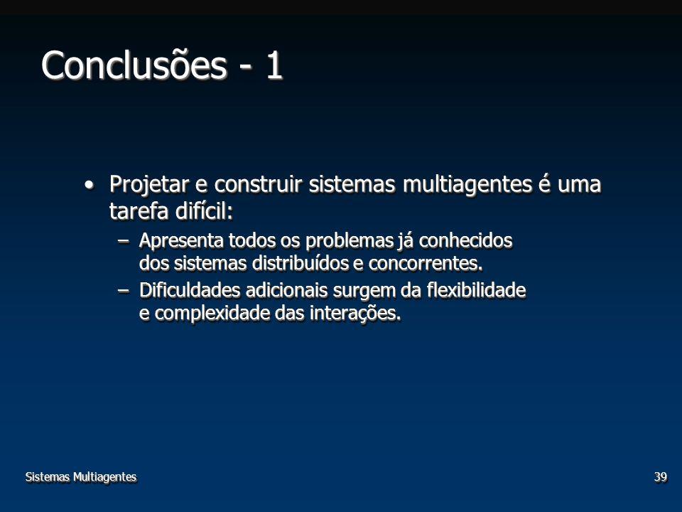 Sistemas Multiagentes39 Conclusões - 1 Projetar e construir sistemas multiagentes é uma tarefa difícil:Projetar e construir sistemas multiagentes é um