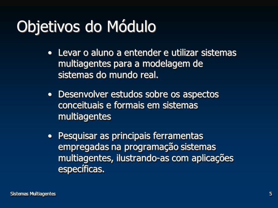 Sistemas Multiagentes5 Objetivos do Módulo Levar o aluno a entender e utilizar sistemas multiagentes para a modelagem de sistemas do mundo real.Levar