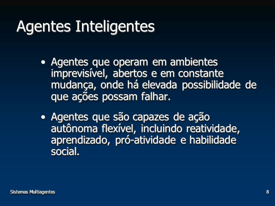 Sistemas Multiagentes8 Agentes Inteligentes Agentes que operam em ambientes imprevisível, abertos e em constante mudança, onde há elevada possibilidad