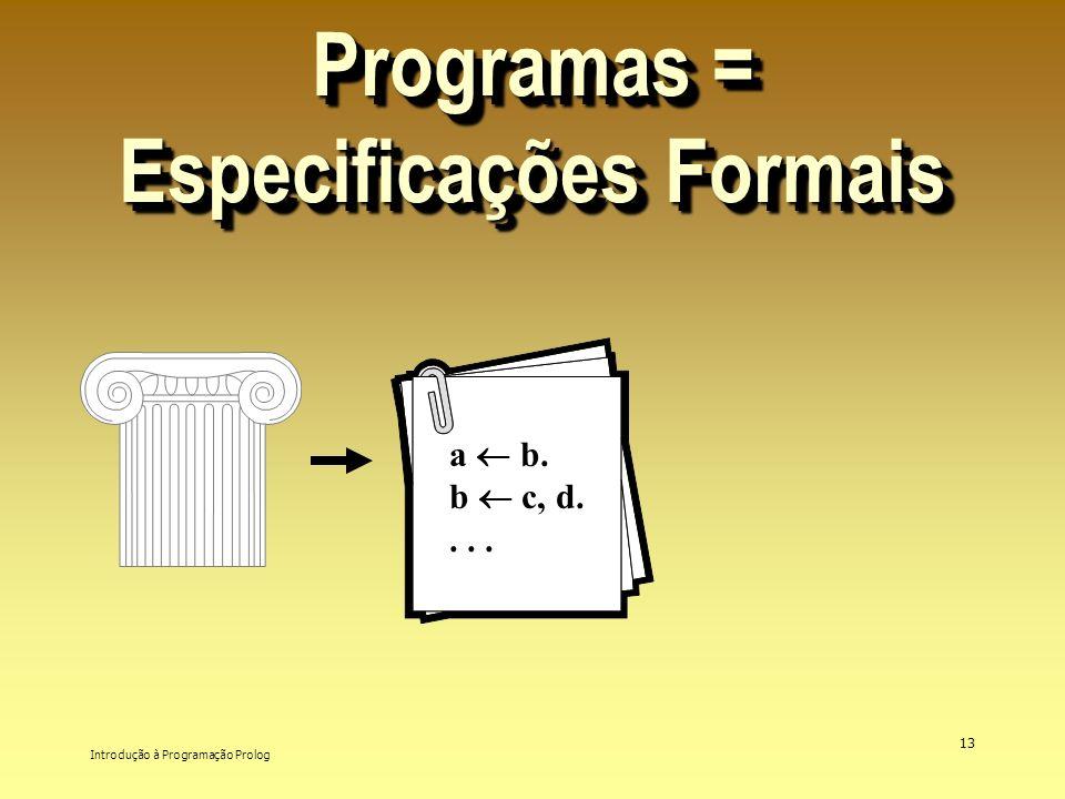 Introdução à Programação Prolog 13 Programas = Especificações Formais a b. b c, d....