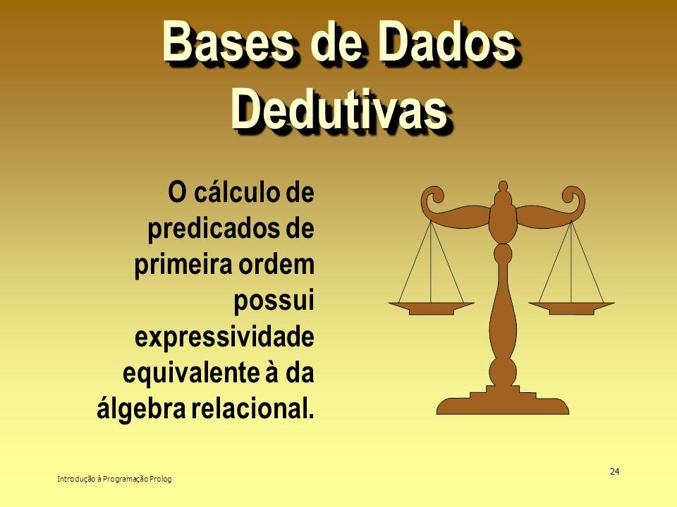 Introdução à Programação Prolog 24 Bases de Dados Dedutivas O cálculo de predicados de primeira ordem possui expressividade equivalente à da álgebra r