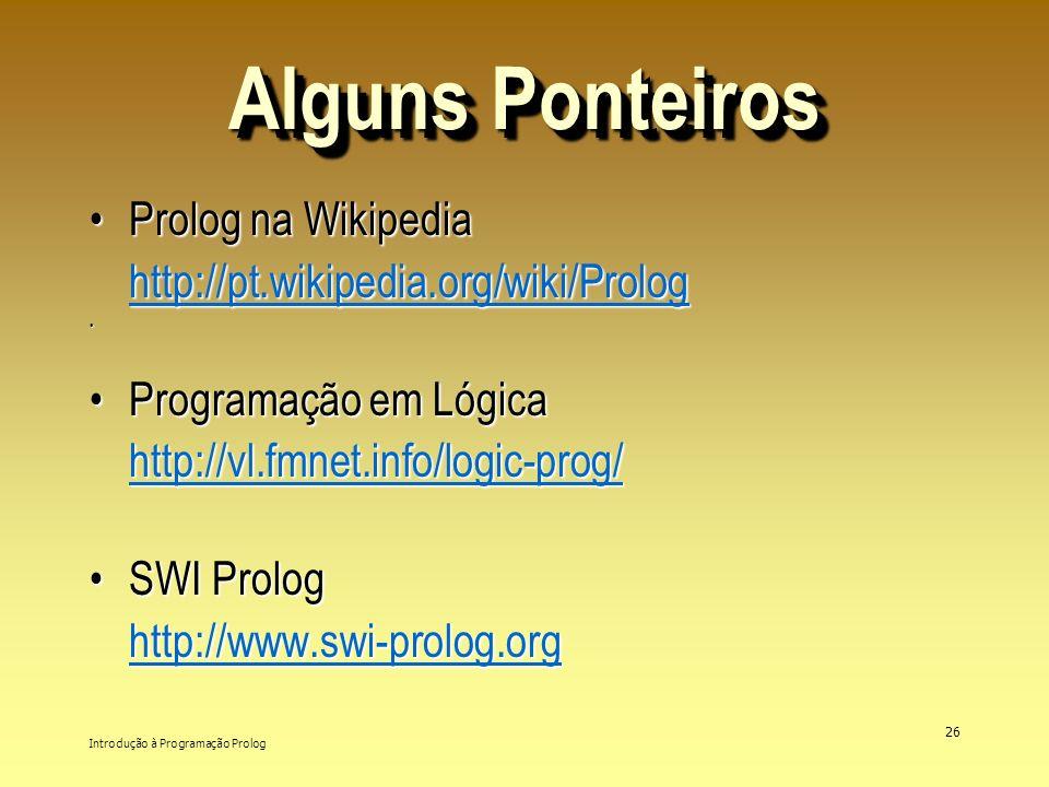 Introdução à Programação Prolog 26 Alguns Ponteiros Prolog na Wikipedia http://pt.wikipedia.org/wiki/PrologProlog na Wikipedia http://pt.wikipedia.org