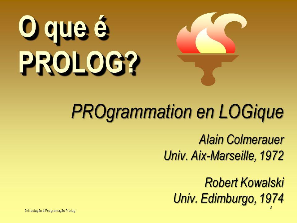 Introdução à Programação Prolog 3 O que é PROLOG? PROgrammation en LOGique PROgrammation en LOGique Alain Colmerauer Alain Colmerauer Univ. Aix-Marsei