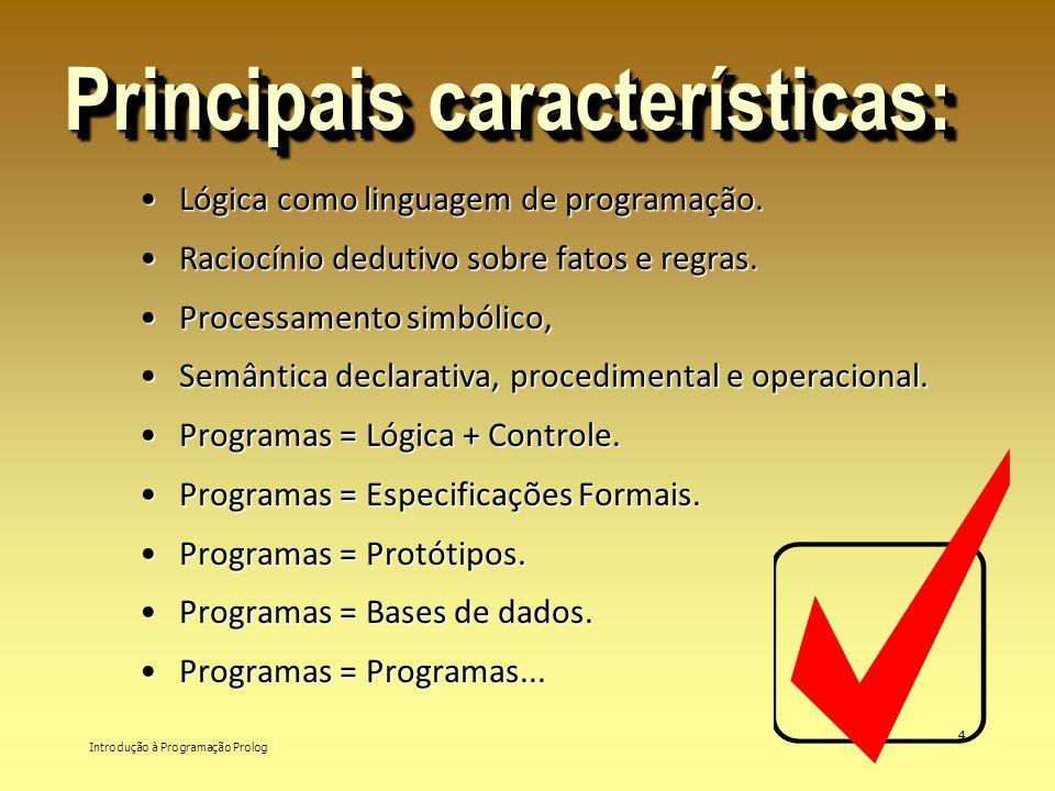 Introdução à Programação Prolog 4 Principais características: Lógica como linguagem de programação.Lógica como linguagem de programação. Raciocínio de