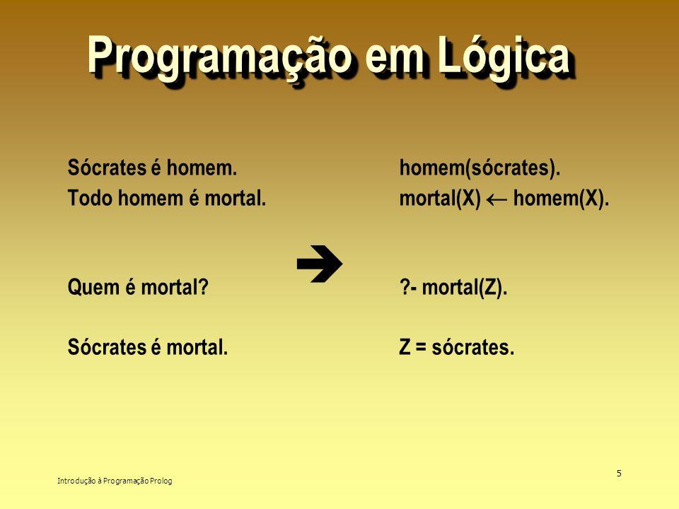 Introdução à Programação Prolog 5 Programação em Lógica Sócrates é homem. Todo homem é mortal. Quem é mortal? Sócrates é mortal. homem(sócrates). mort