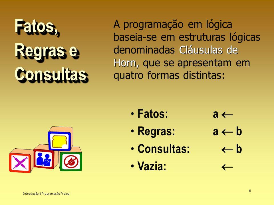 Introdução à Programação Prolog 6 Fatos, Regras e Consultas Cláusulas de Horn, A programação em lógica baseia-se em estruturas lógicas denominadas Clá