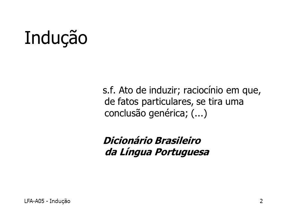 LFA-A05 - Indução2 Indução s.f. Ato de induzir; raciocínio em que, de fatos particulares, se tira uma conclusão genérica; (...) Dicionário Brasileiro
