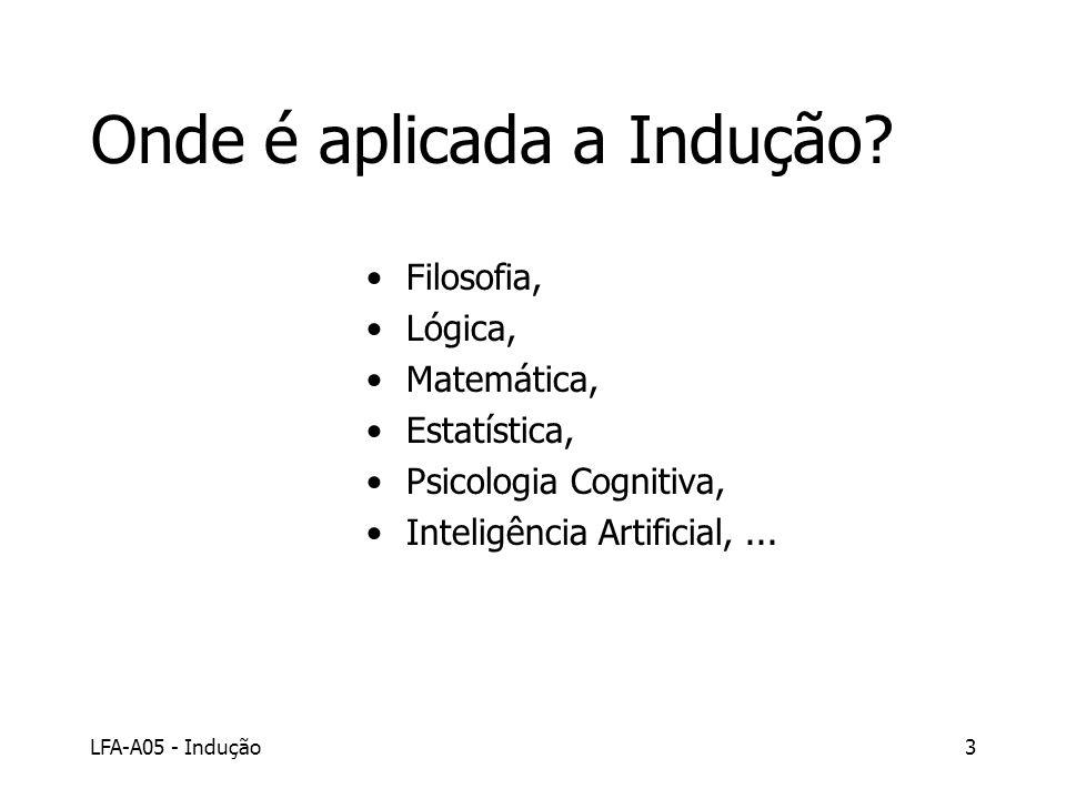 LFA-A05 - Indução3 Onde é aplicada a Indução? Filosofia, Lógica, Matemática, Estatística, Psicologia Cognitiva, Inteligência Artificial,...