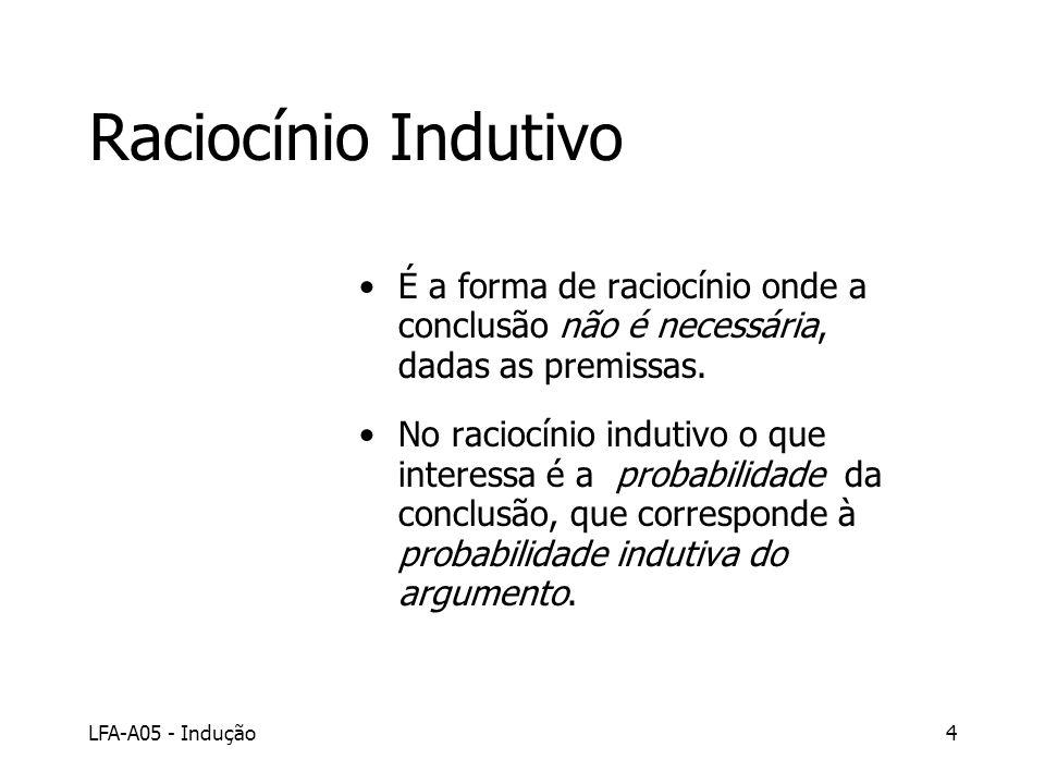 LFA-A05 - Indução4 Raciocínio Indutivo É a forma de raciocínio onde a conclusão não é necessária, dadas as premissas. No raciocínio indutivo o que int