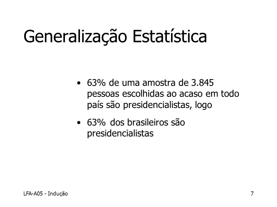 LFA-A05 - Indução7 Generalização Estatística 63% de uma amostra de 3.845 pessoas escolhidas ao acaso em todo país são presidencialistas, logo 63% dos