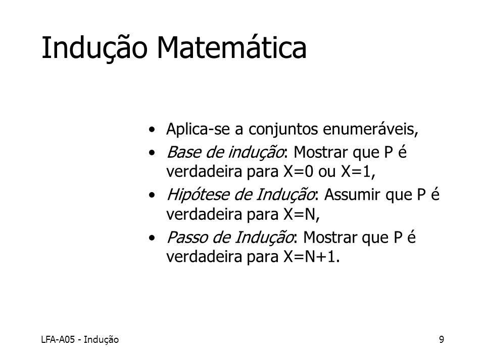LFA-A05 - Indução9 Indução Matemática Aplica-se a conjuntos enumeráveis, Base de indução: Mostrar que P é verdadeira para X=0 ou X=1, Hipótese de Indu