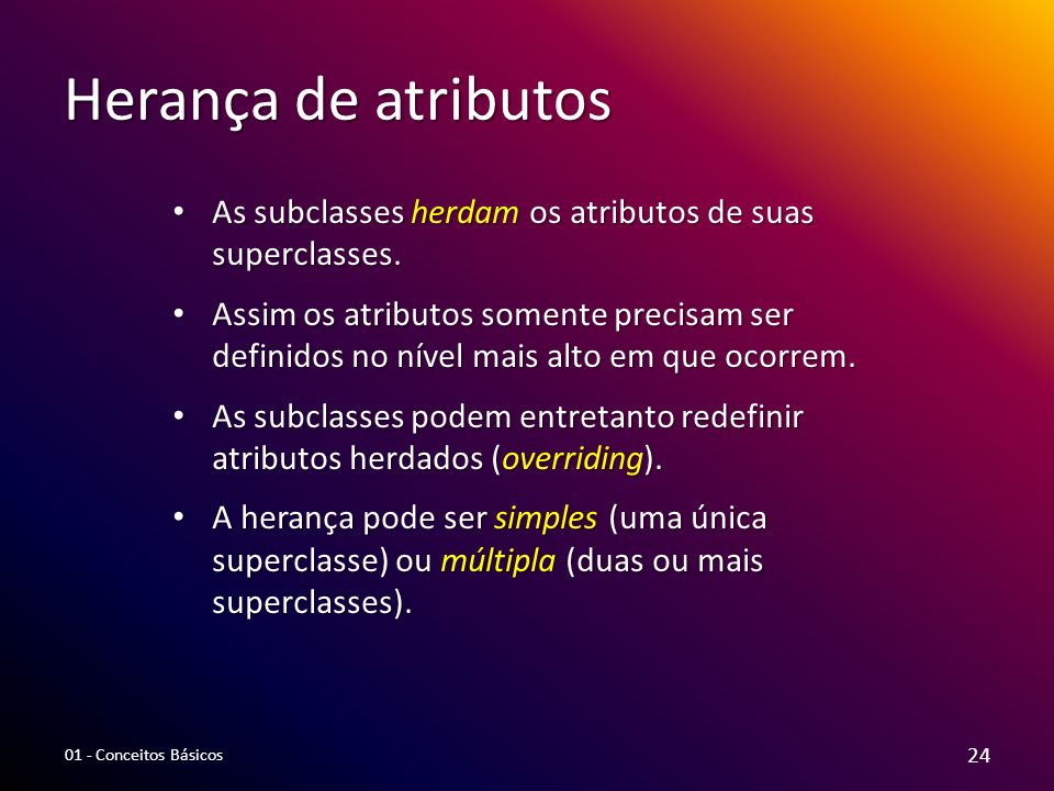 Herança de atributos As subclasses herdam os atributos de suas superclasses. As subclasses herdam os atributos de suas superclasses. Assim os atributo