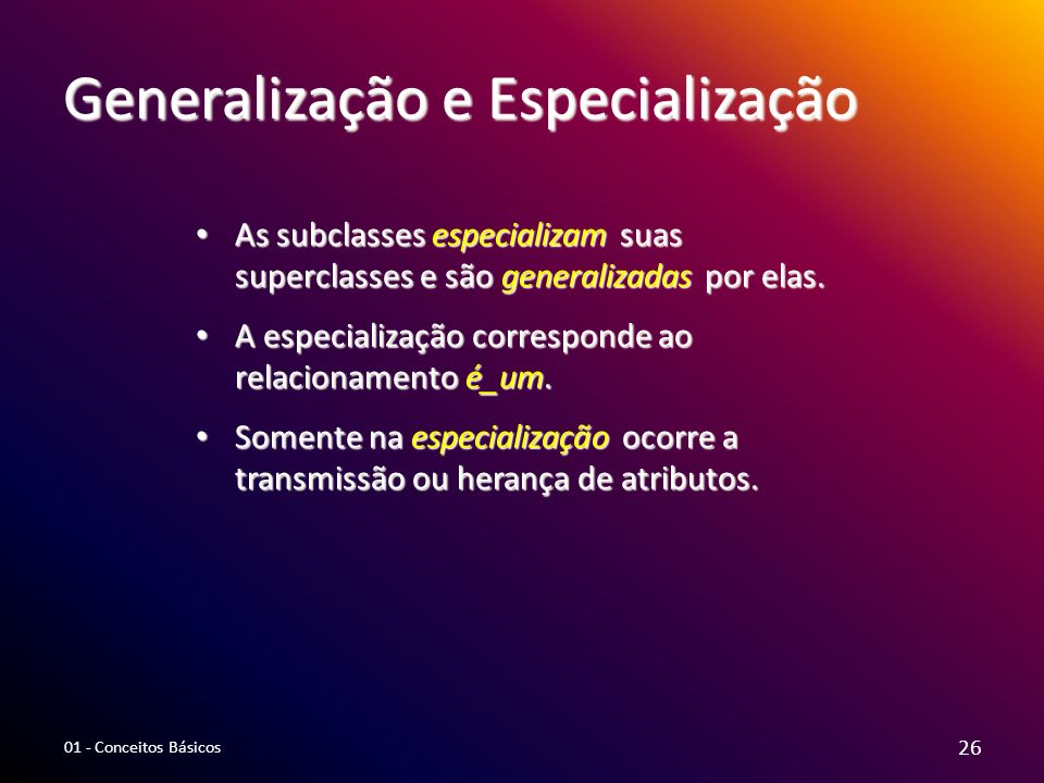 Generalização e Especialização As subclasses especializam suas superclasses e são generalizadas por elas. As subclasses especializam suas superclasses
