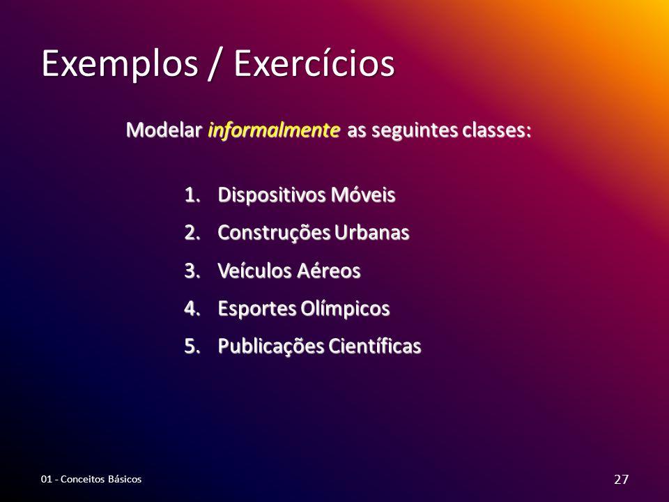 Exemplos / Exercícios Modelar informalmente as seguintes classes: 1.Dispositivos Móveis 2.Construções Urbanas 3.Veículos Aéreos 4.Esportes Olímpicos 5