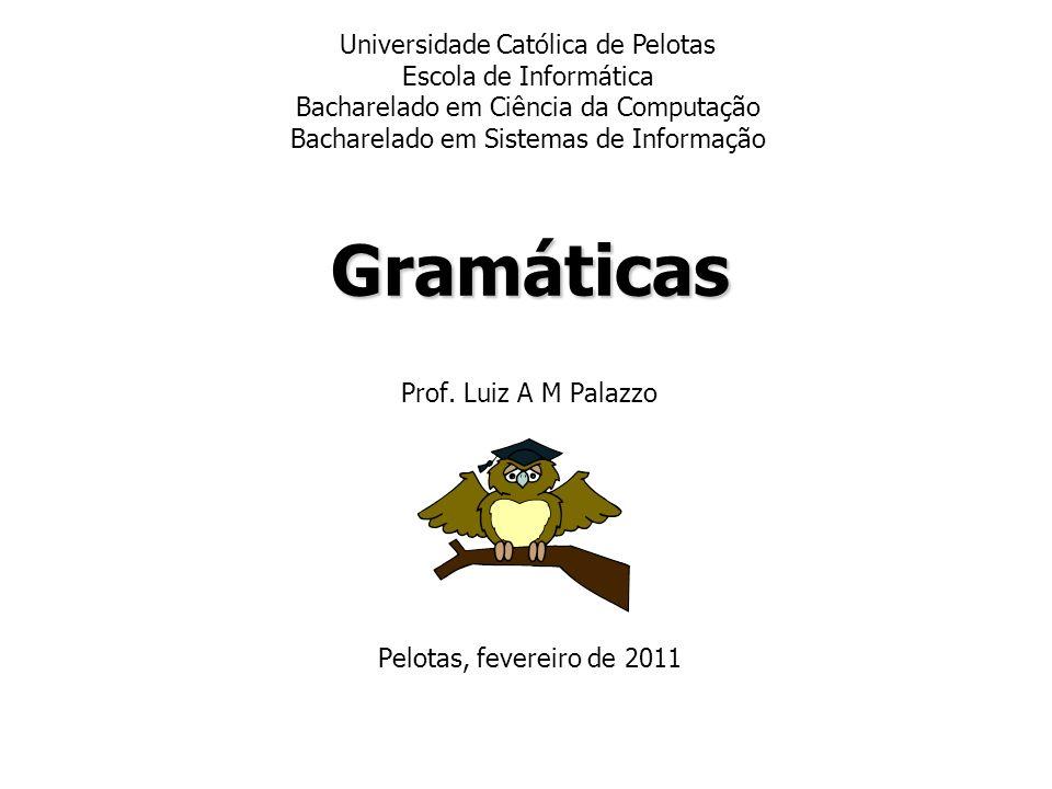 Gramáticas Prof. Luiz A M Palazzo Pelotas, fevereiro de 2011 Universidade Católica de Pelotas Escola de Informática Bacharelado em Ciência da Computaç