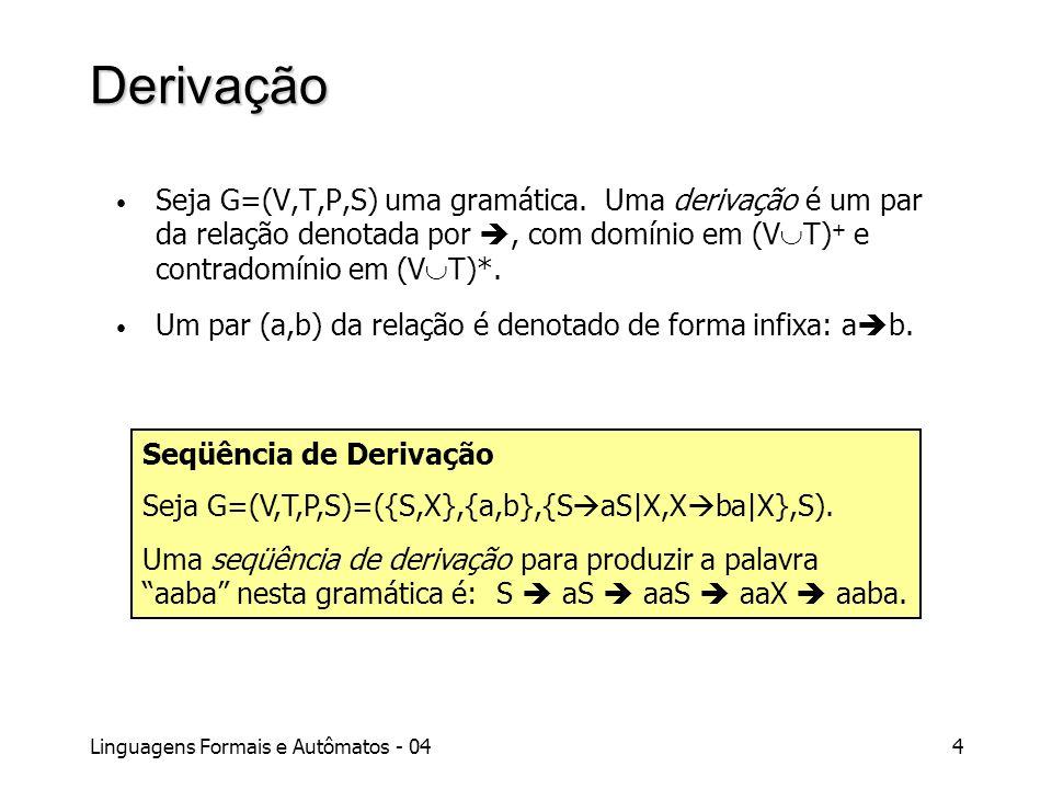 Linguagens Formais e Autômatos - 044 Derivação Seja G=(V,T,P,S) uma gramática. Uma derivação é um par da relação denotada por, com domínio em (V T) +