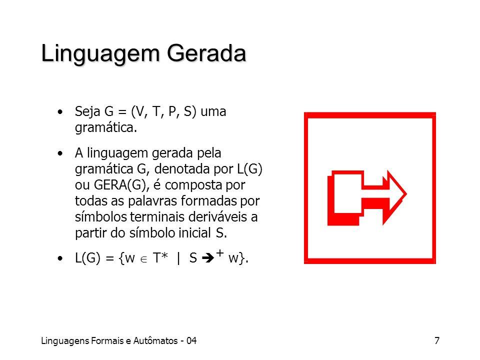 Linguagens Formais e Autômatos - 047 Linguagem Gerada Seja G = (V, T, P, S) uma gramática. A linguagem gerada pela gramática G, denotada por L(G) ou G