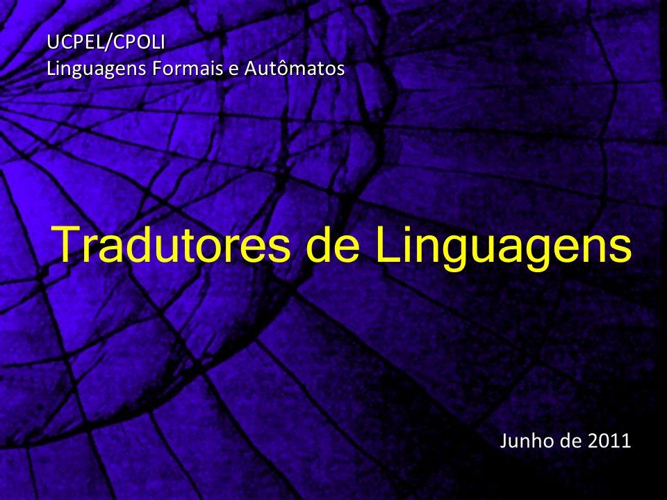 Tradutores de Linguagens Junho de 2011 UCPEL/CPOLI Linguagens Formais e Autômatos