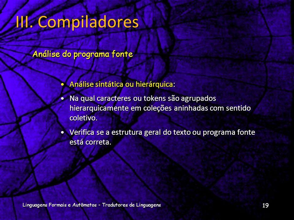 Linguagens Formais e Autômatos - Tradutores de Linguagens 18 III. Compiladores Análise Léxica ou Linear: Análise Léxica ou Linear: Em que a cadeia de