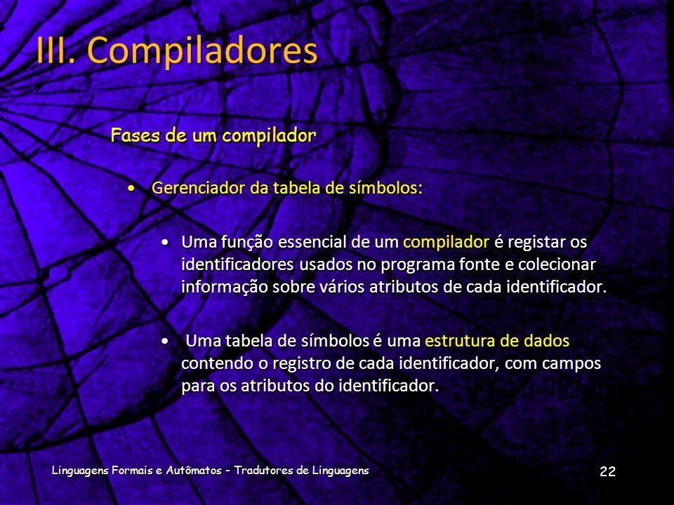 Fases de um compilador 21 Linguagens Formais e Autômatos - Tradutores de Linguagens III. Compiladores