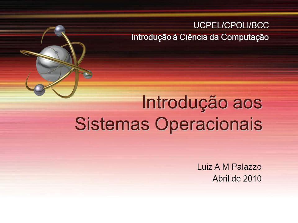 Introdução aos Sistemas Operacionais Luiz A M Palazzo Abril de 2010 UCPEL/CPOLI/BCC Introdução à Ciência da Computação