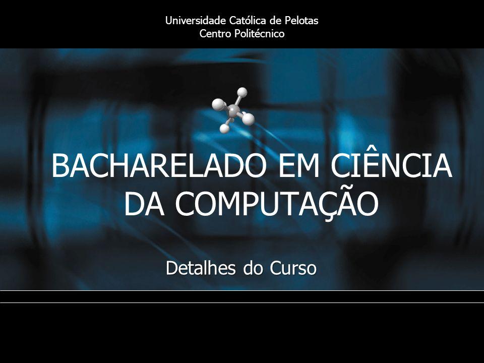 BACHARELADO EM CIÊNCIA DA COMPUTAÇÃO Detalhes do Curso Universidade Católica de Pelotas Centro Politécnico