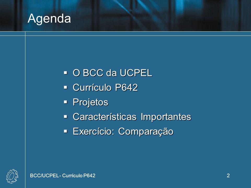 Agenda O BCC da UCPEL O BCC da UCPEL Currículo P642 Currículo P642 Projetos Projetos Características Importantes Características Importantes Exercício