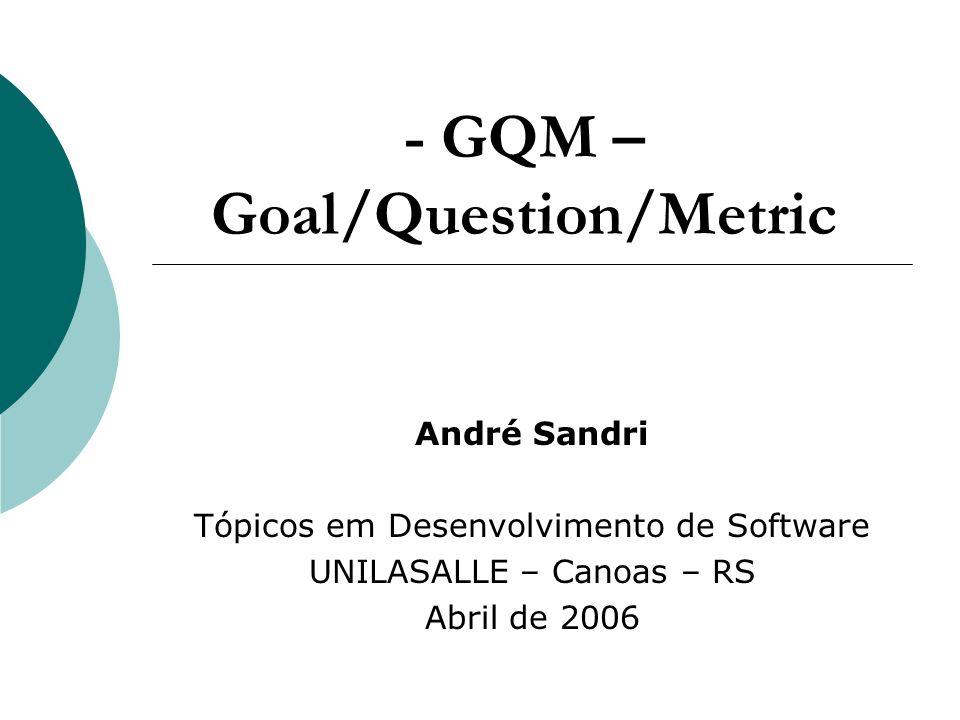 - GQM – Goal/Question/Metric André Sandri Tópicos em Desenvolvimento de Software UNILASALLE – Canoas – RS Abril de 2006