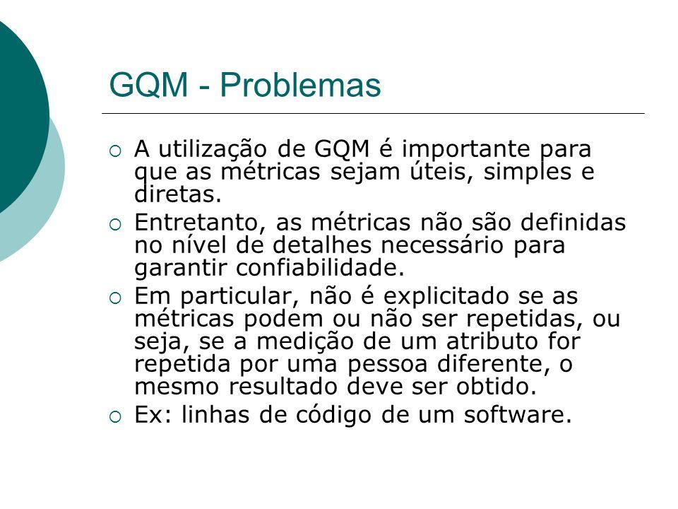 GQM - Problemas A utilização de GQM é importante para que as métricas sejam úteis, simples e diretas. Entretanto, as métricas não são definidas no nív