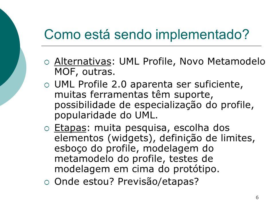 6 Como está sendo implementado? Alternativas: UML Profile, Novo Metamodelo MOF, outras. UML Profile 2.0 aparenta ser suficiente, muitas ferramentas tê