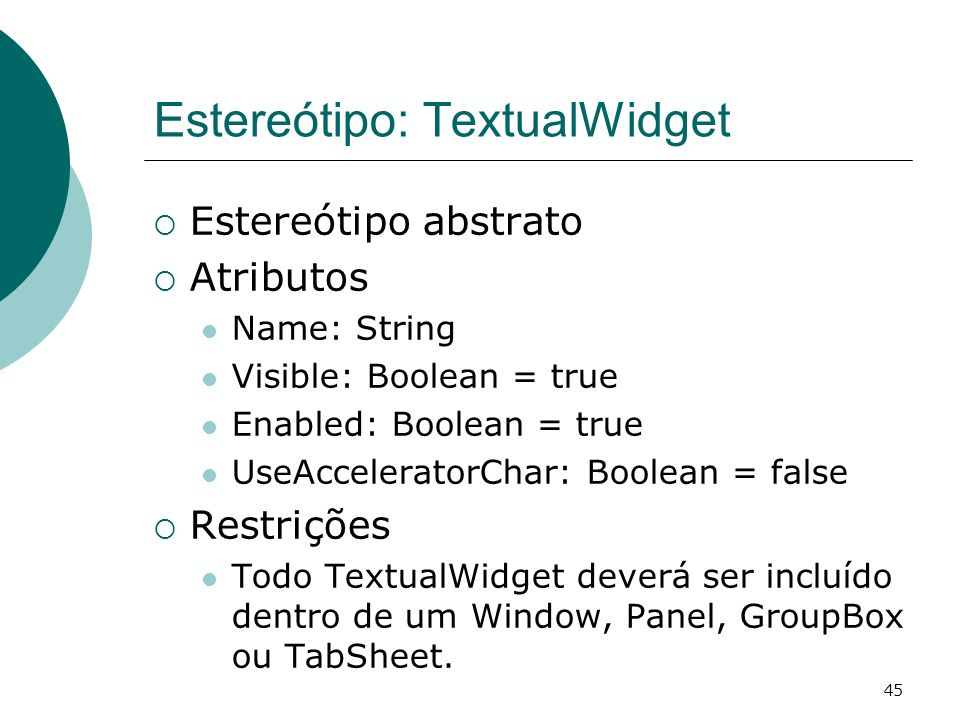 45 Estereótipo: TextualWidget Estereótipo abstrato Atributos Name: String Visible: Boolean = true Enabled: Boolean = true UseAcceleratorChar: Boolean