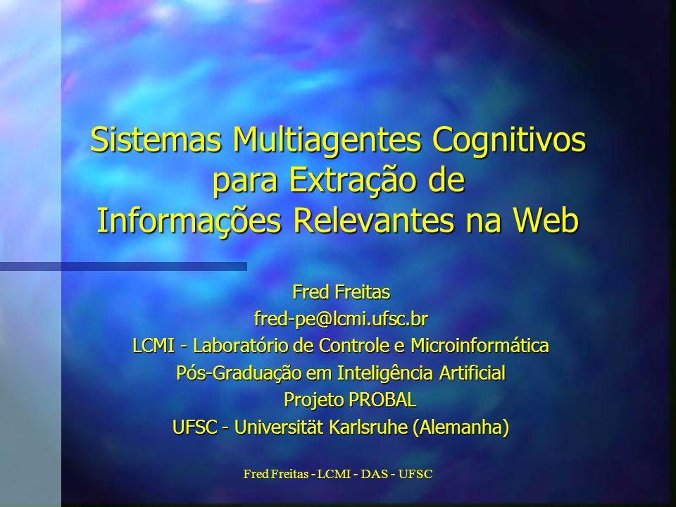Fred Freitas - LCMI - DAS - UFSC Sistemas Multiagentes Cognitivos para Extração de Informações Relevantes na Web Fred Freitas fred-pe@lcmi.ufsc.br LCMI - Laboratório de Controle e Microinformática Pós-Graduação em Inteligência Artificial Projeto PROBAL Projeto PROBAL UFSC - Universität Karlsruhe (Alemanha)