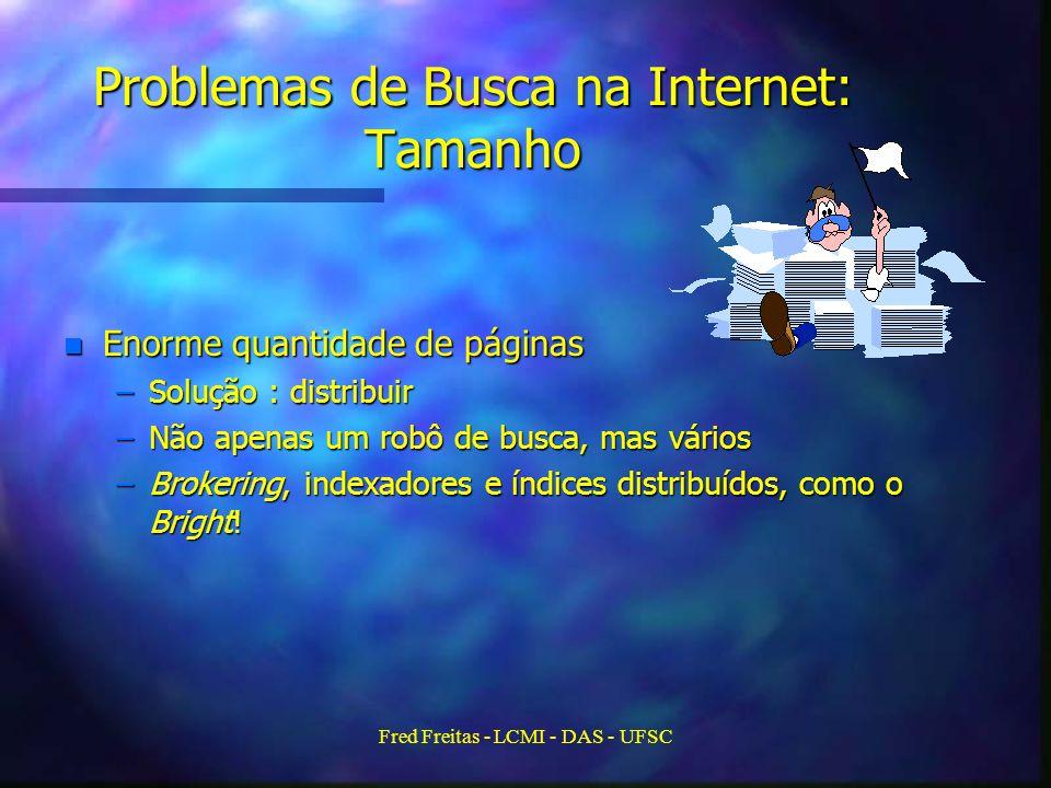 Fred Freitas - LCMI - DAS - UFSC Problemas de Busca na Internet: Tamanho n Enorme quantidade de páginas –Solução : distribuir –Não apenas um robô de busca, mas vários –Brokering, indexadores e índices distribuídos, como o Bright!