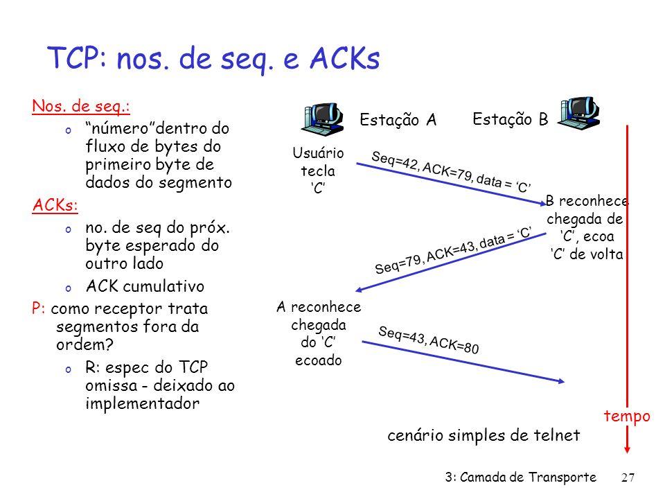 3: Camada de Transporte27 TCP: nos. de seq. e ACKs Nos. de seq.: o númerodentro do fluxo de bytes do primeiro byte de dados do segmento ACKs: o no. de
