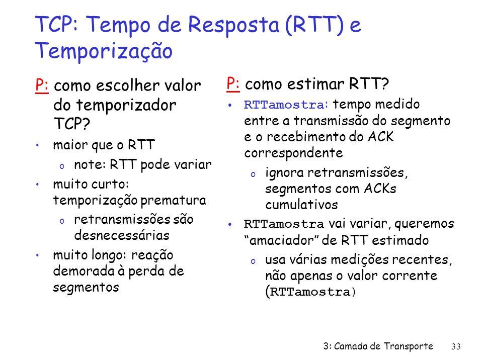 3: Camada de Transporte33 TCP: Tempo de Resposta (RTT) e Temporização P: como escolher valor do temporizador TCP? maior que o RTT o note: RTT pode var