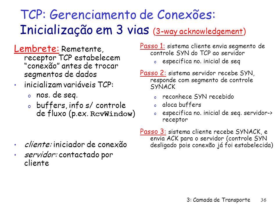 3: Camada de Transporte36 TCP: Gerenciamento de Conexões: Inicialização em 3 vias (3-way acknowledgement) Lembrete: Remetente, receptor TCP estabelecem conexão antes de trocar segmentos de dados inicializam variáveis TCP: o nos.