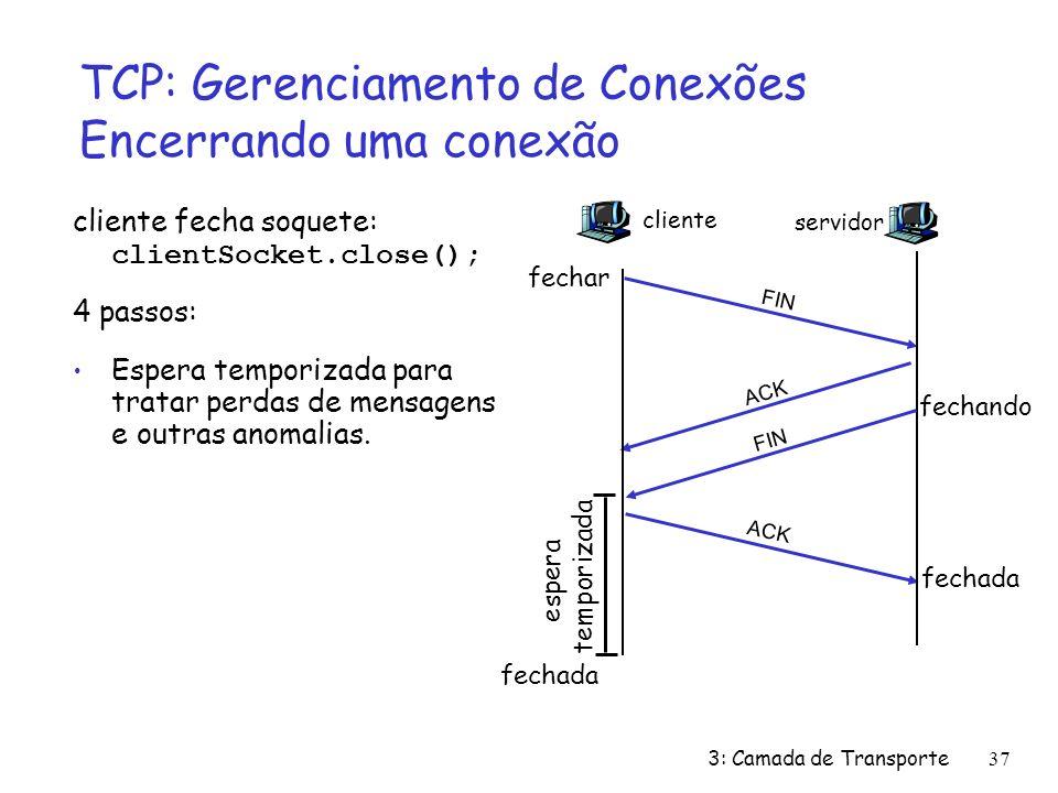 3: Camada de Transporte37 TCP: Gerenciamento de Conexões Encerrando uma conexão cliente fecha soquete: clientSocket.close(); 4 passos: Espera temporizada para tratar perdas de mensagens e outras anomalias.