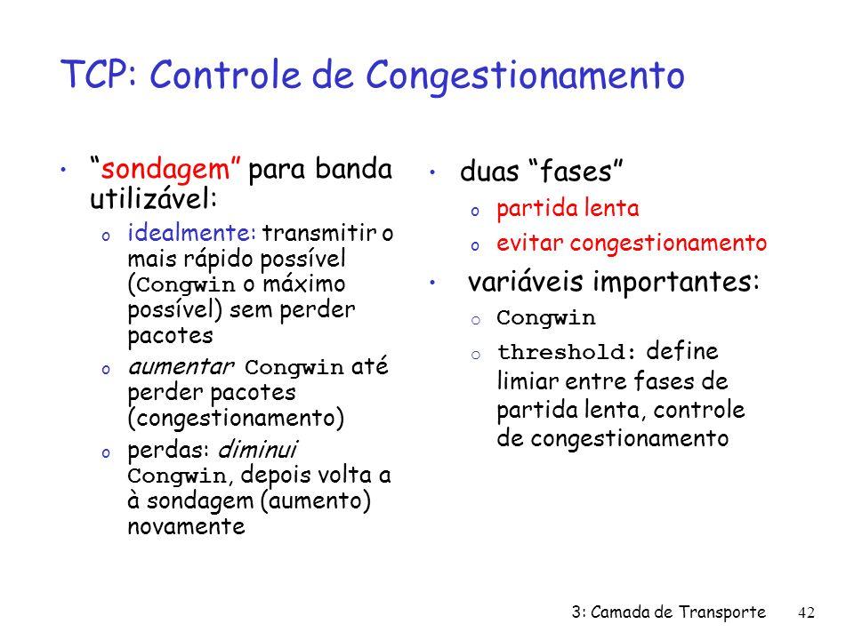 3: Camada de Transporte42 TCP: Controle de Congestionamento duas fases o partida lenta o evitar congestionamento variáveis importantes: o Congwin o threshold: define limiar entre fases de partida lenta, controle de congestionamento sondagem para banda utilizável: o idealmente: transmitir o mais rápido possível ( Congwin o máximo possível) sem perder pacotes o aumentar Congwin até perder pacotes (congestionamento) o perdas: diminui Congwin, depois volta a à sondagem (aumento) novamente