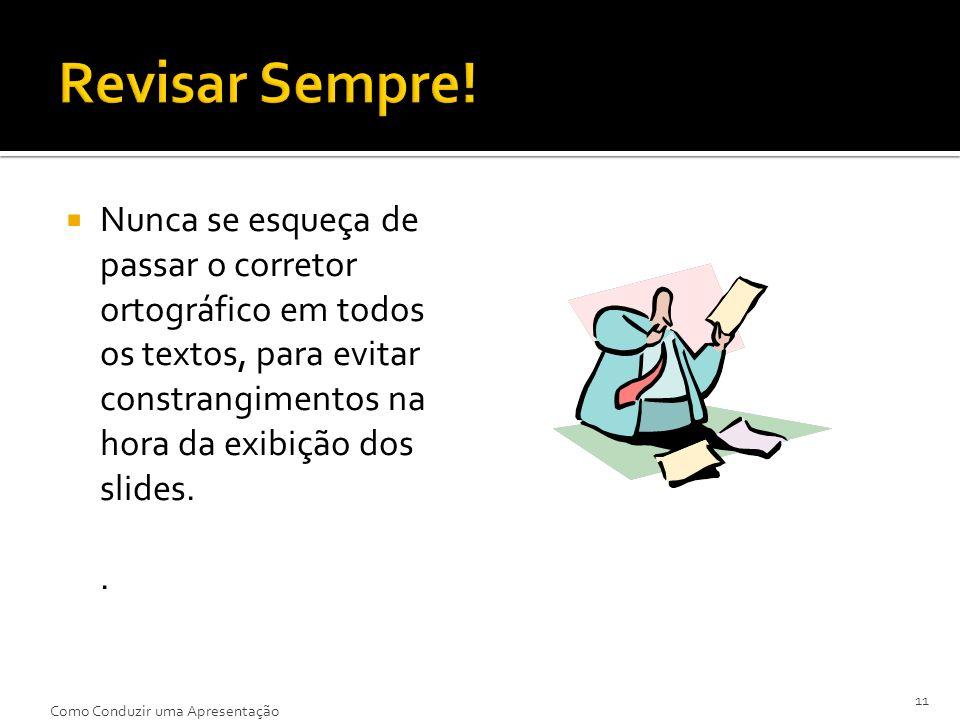 Nunca se esqueça de passar o corretor ortográfico em todos os textos, para evitar constrangimentos na hora da exibição dos slides.. 11 Como Conduzir u
