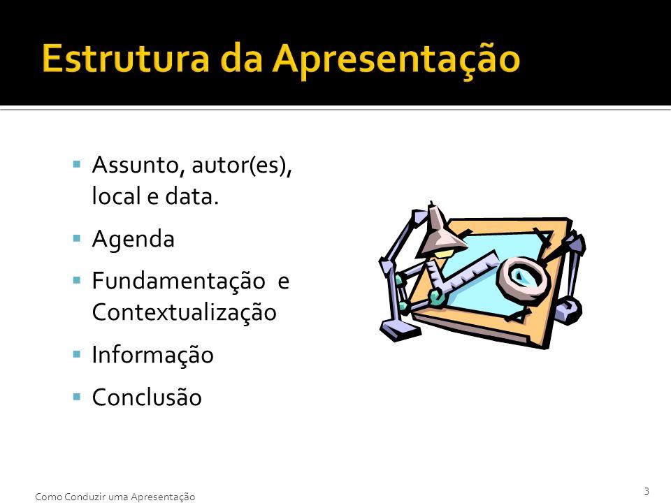Assunto, autor(es), local e data. Agenda Fundamentação e Contextualização Informação Conclusão 3 Como Conduzir uma Apresentação