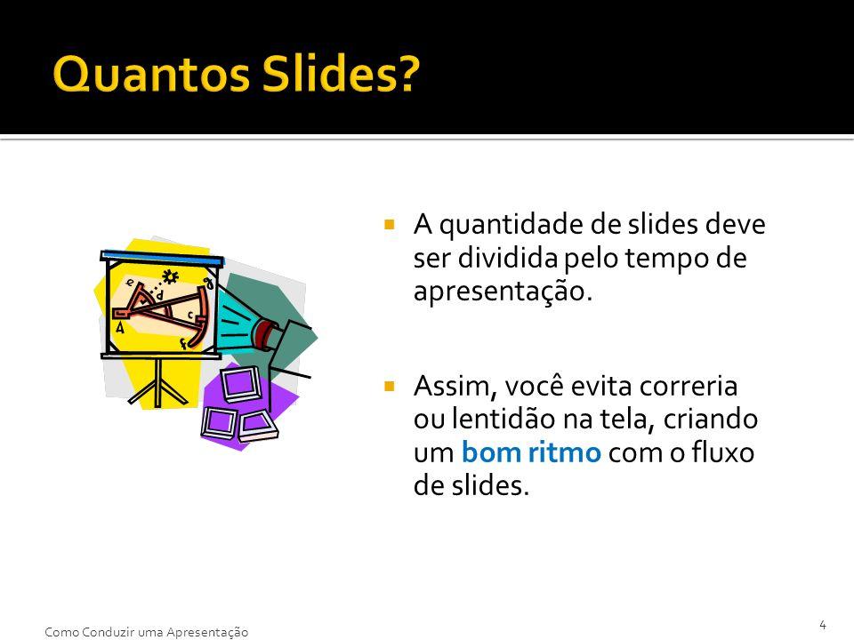 A quantidade de slides deve ser dividida pelo tempo de apresentação. Assim, você evita correria ou lentidão na tela, criando um bom ritmo com o fluxo