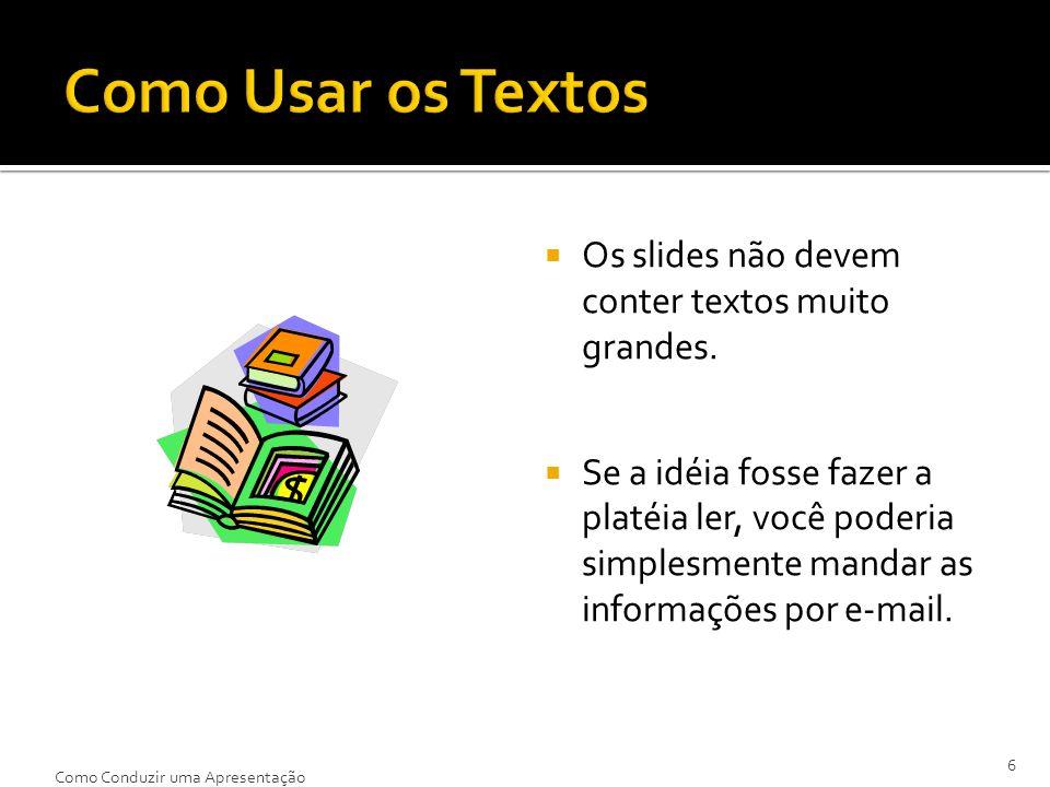 Os slides não devem conter textos muito grandes. Se a idéia fosse fazer a platéia ler, você poderia simplesmente mandar as informações por e-mail. 6 C