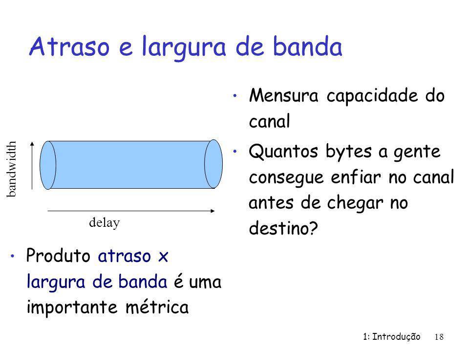 1: Introdução 18 Atraso e largura de banda Mensura capacidade do canal Quantos bytes a gente consegue enfiar no canal antes de chegar no destino? dela